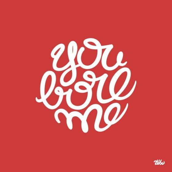 You bore me