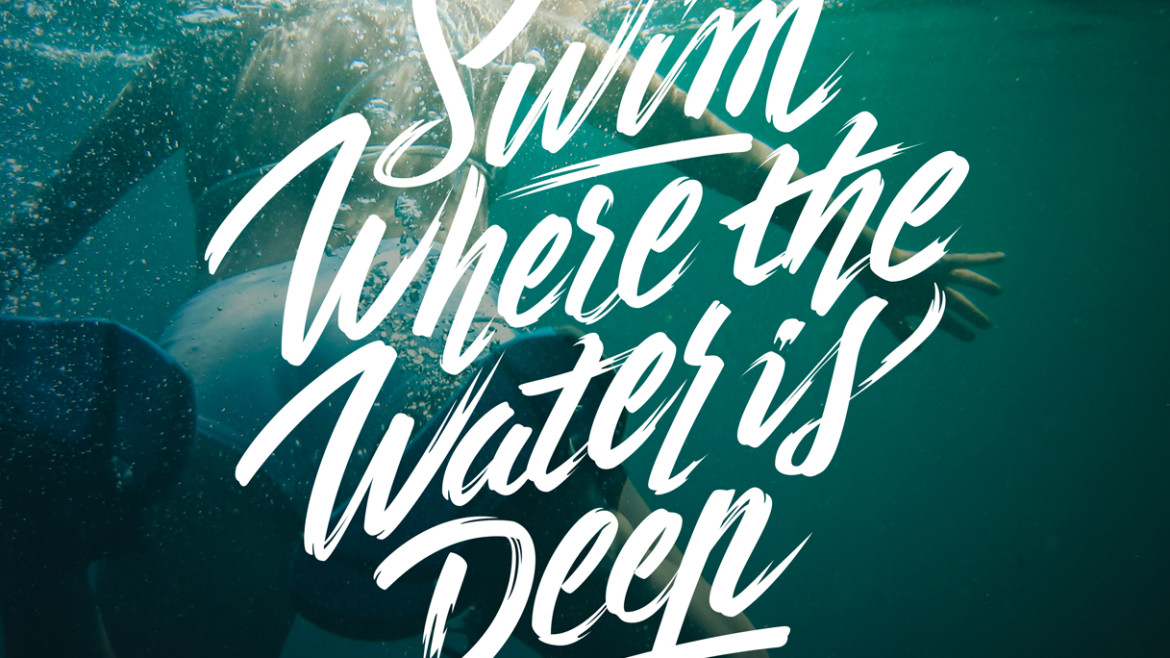 """Swim Where the Water is deep"""