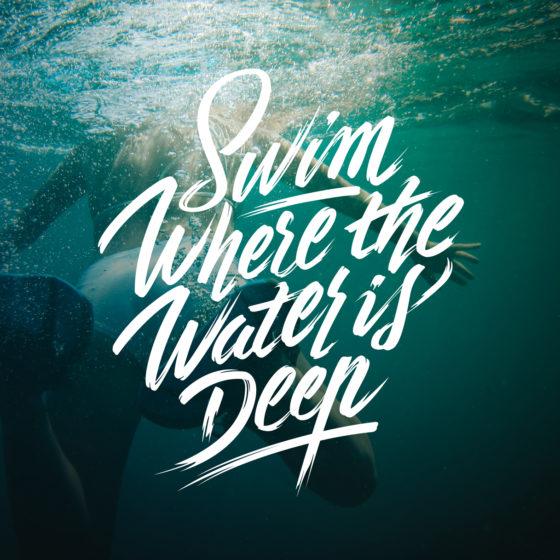 """Swim Where the Water is deep"""