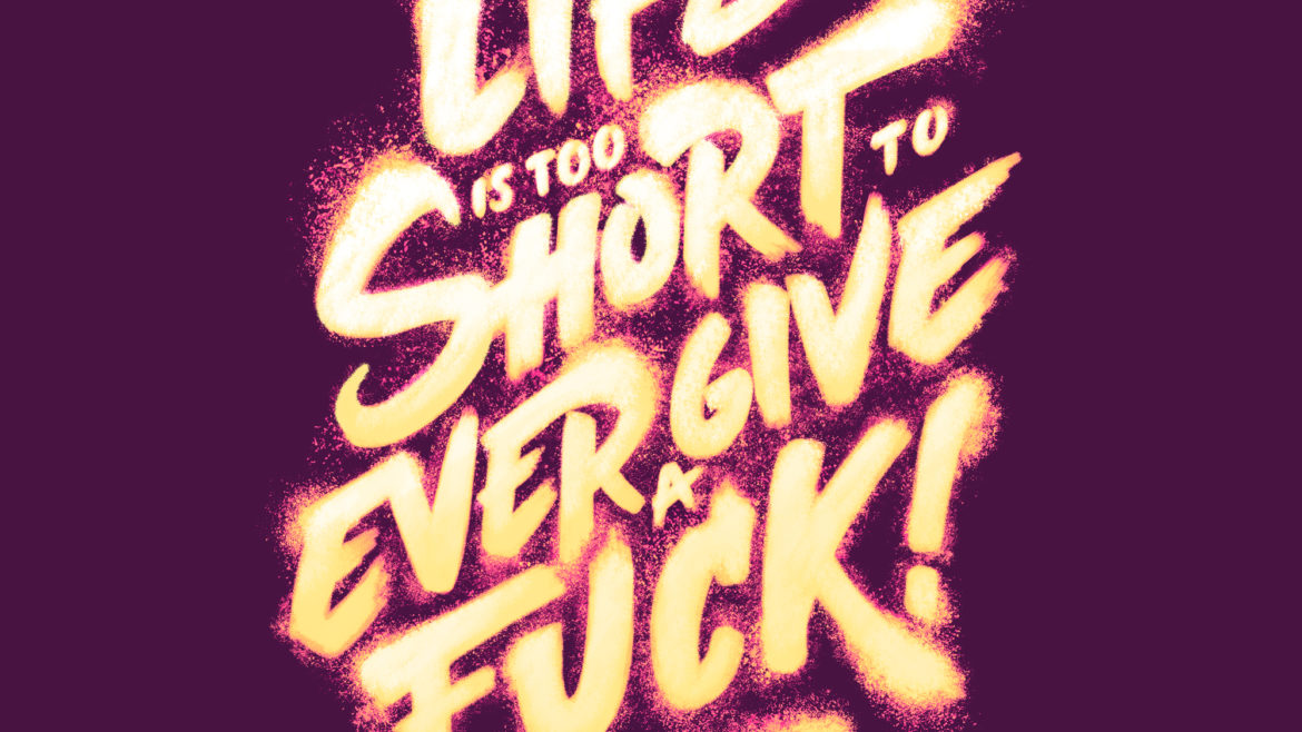Life is too short to ever give a fuck