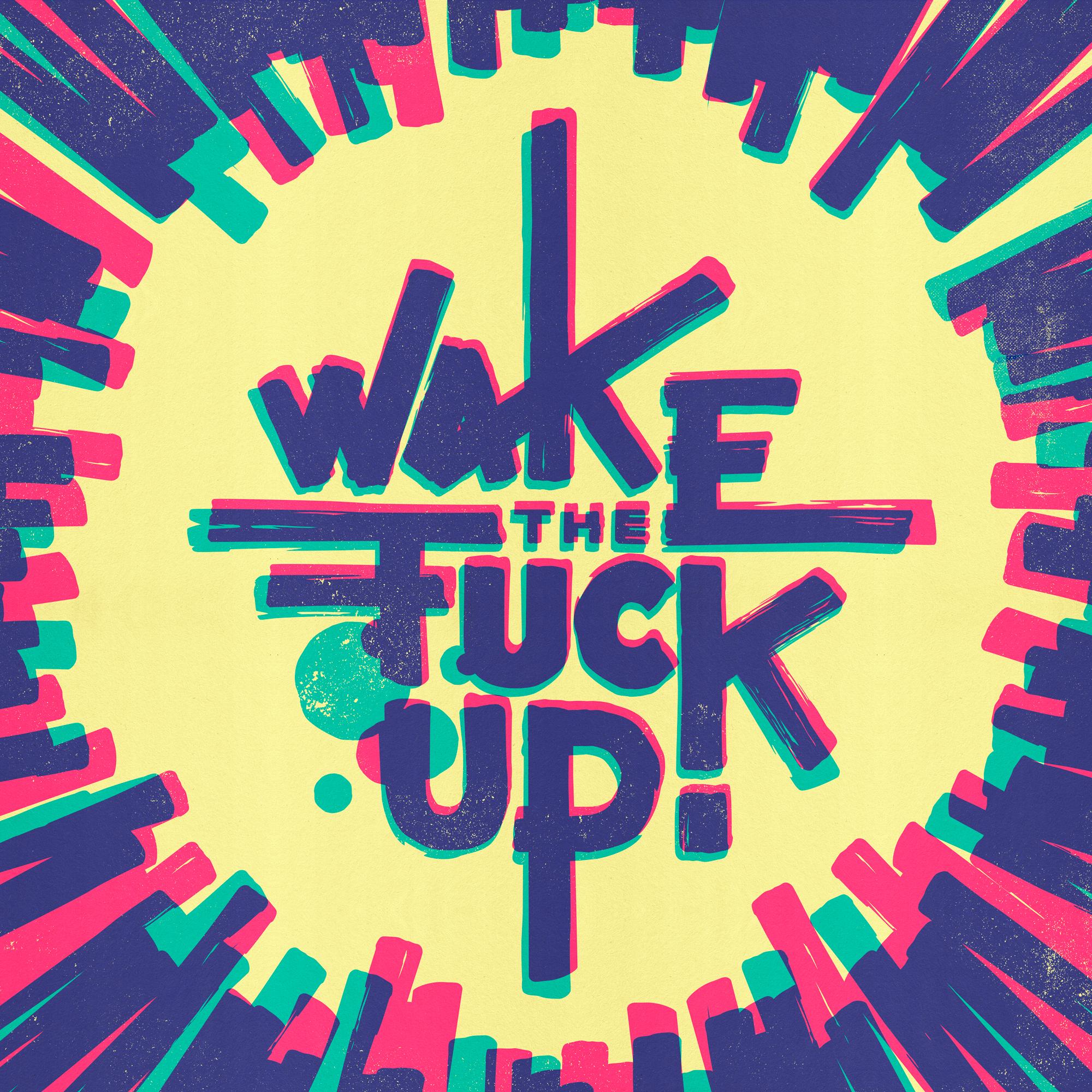 Wake the fuck up!